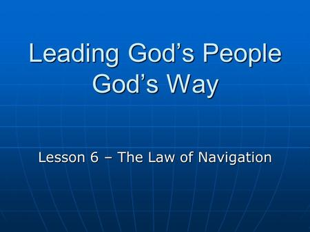 Leading God's People God's Way Lesson 6 – The Law of Navigation.