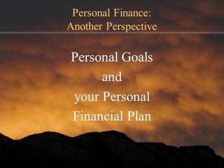 Personal Finance: Another Perspective Personal Goals and your Personal Financial Plan.