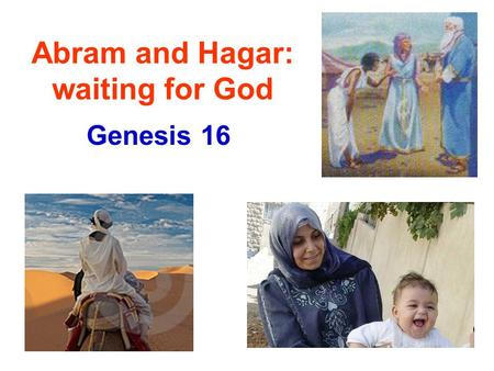 Abram and Hagar: waiting for God Genesis 16. Childless Situation Sarai bore no children (realized God had restrained her [v.2]). She feels responsible!