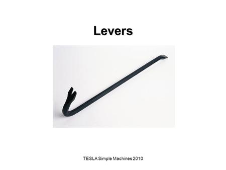 TESLA Simple Machines 2010 Levers. The Big Idea of this Investigation A simple machine is a mechanical device that makes work easier by magnifying, modifying,