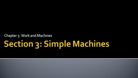 Chapter 5: Work and Machines.  Describe the six types of simple machines.  Explain how the different types of simple machines make work easier.  Calculate.