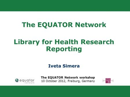The EQUATOR Network Library for Health Research Reporting Iveta Simera The EQUATOR Network workshop 10 October 2012, Freiburg, Germany.