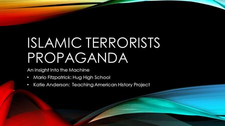 ISLAMIC TERRORISTS PROPAGANDA An Insight Into the Machine Mario Fitzpatrick: Hug High School Katie Anderson: Teaching American History Project.