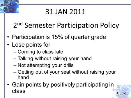 U3d-L8 2 nd Semester Participation Policy 31 JAN 2011 Participation is 15% of quarter grade Lose points for –Coming to class late –Talking without raising.