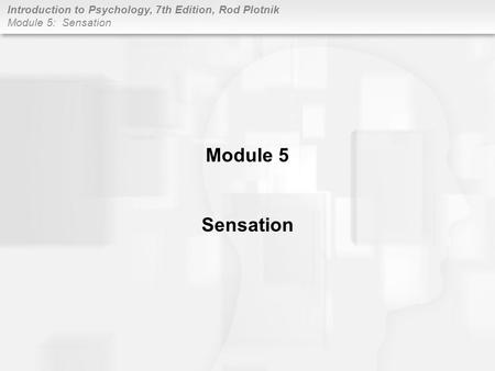 Introduction to Psychology, 7th Edition, Rod Plotnik Module 5: Sensation Module 5 Sensation.