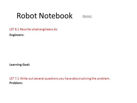 Robot Notebook Name: Engineers: Learning Goal: Problem: LST 6.1 Rewrite what engineers do LST 7.1 Write out several questions you have about solving the.