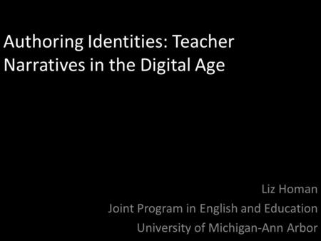 Authoring Identities: Teacher Narratives in the Digital Age Liz Homan Joint Program in English and Education University of Michigan-Ann Arbor.