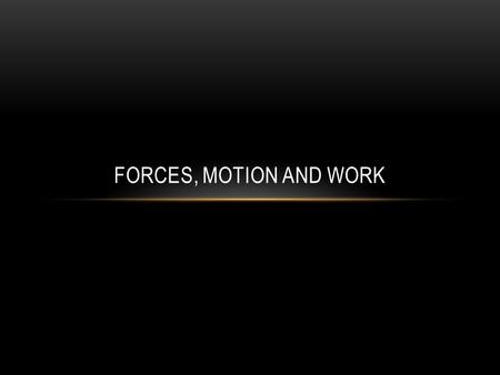 Forces, Motion and Work.