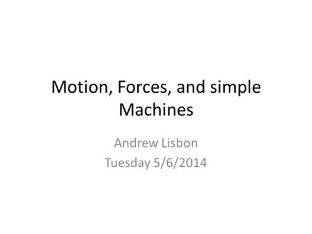 Motion, Forces, and simple Machines Andrew Lisbon Tuesday 5/6/2014.