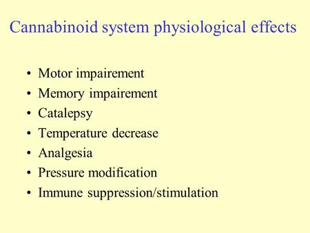 Cannabinoid system physiological effects Motor impairement Memory impairement Catalepsy Temperature decrease Analgesia Pressure modification Immune suppression/stimulation.