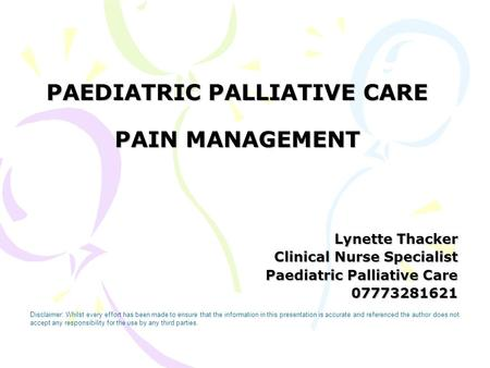 PAEDIATRIC PALLIATIVE CARE PAIN MANAGEMENT Lynette Thacker Clinical Nurse Specialist Paediatric Palliative Care 07773281621 Disclaimer: Whilst every effort.