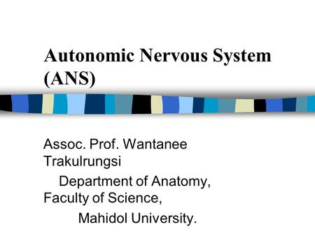 Autonomic Nervous System (ANS) Assoc. Prof. Wantanee Trakulrungsi Department of Anatomy, Faculty of Science, Mahidol University.