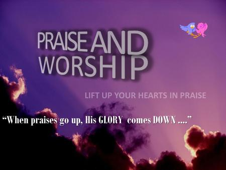 """When praises go up, His GLORY comes DOWN ...."""
