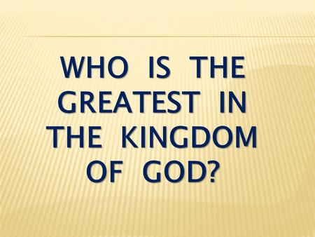 WHO IS THE GREATEST IN THE KINGDOM OF GOD?. Luke 9:46-48 An argument started among the disciples as to which of them would be the greatest. Jesus, knowing.