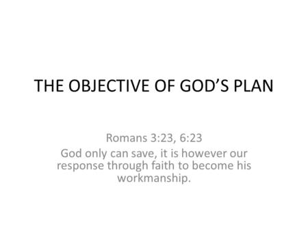 THE OBJECTIVE OF GOD'S PLAN Romans 3:23, 6:23 God only can save, it is however our response through faith to become his workmanship.
