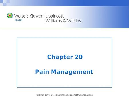 Copyright © 2013 Wolters Kluwer Health | Lippincott Williams & Wilkins Chapter 20 Pain Management.