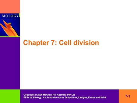 7-1 Copyright  2005 McGraw-Hill Australia Pty Ltd PPTs t/a Biology: An Australian focus 3e by Knox, Ladiges, Evans and Saint Chapter 7: Cell division.