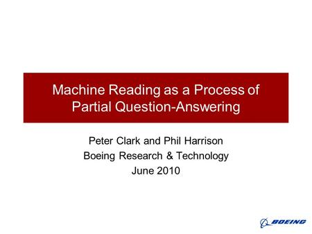 Machine Reading as a Process of Partial Question-Answering Peter Clark and Phil Harrison Boeing Research & Technology June 2010.