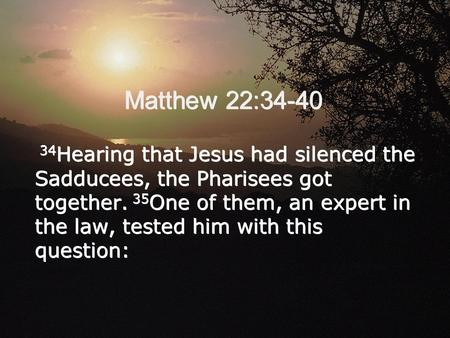 Matthew 22:34-40 34 Hearing that Jesus had silenced the Sadducees, the Pharisees got together. 35 One of them, an expert in the law, tested him with this.