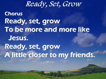 Ready, Set, GrowChorus Ready, set, grow To be more and more like Jesus. Ready, set, grow A little closer to my friends.