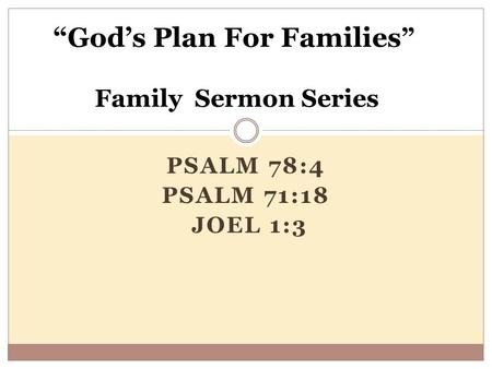 "PSALM 78:4 PSALM 71:18 JOEL 1:3 ""God's Plan For Families "" Family Sermon Series."