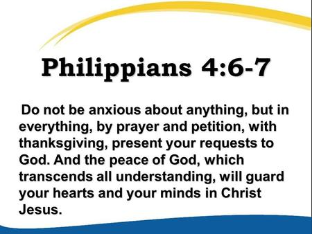 Philippians 4:6-7 Do not be anxious about anything, but in everything, by prayer and petition, with thanksgiving, present your requests to God. And the.
