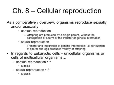Ch. 8 – Cellular reproduction As a comparative / overview, organisms reproduce sexually and/or asexually asexual reproduction –Offspring are produced by.