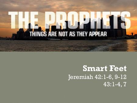 Smart Feet Jeremiah 42:1-6, 9-12 43:1-4, 7. Following God involves… …Word and Deed …Trusting and Obeying …Faith and Action …Head, Heart, Hands, and Feet.