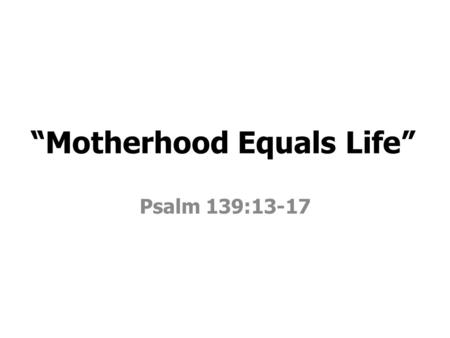 """Motherhood Equals Life"" Psalm 139:13-17. Then the LORD God formed man of dust from the ground, and breathed into his nostrils the breath of life; and."