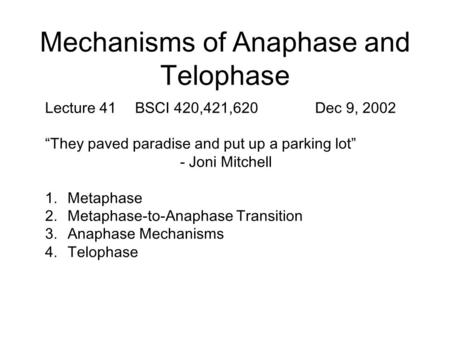 "Mechanisms of Anaphase and Telophase Lecture 41BSCI 420,421,620Dec 9, 2002 ""They paved paradise and put up a parking lot"" - Joni Mitchell 1.Metaphase 2.Metaphase-to-Anaphase."