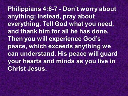 Philippians 4:6-7 - Don't worry about anything; instead, pray about everything. Tell God what you need, and thank him for all he has done. Then you will.