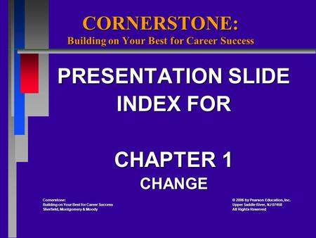 CORNERSTONE: Building on Your Best for Career Success PRESENTATION SLIDE INDEX FOR CHAPTER 1 CHANGE Cornerstone: 2006 by Pearson Education, Inc. Cornerstone:
