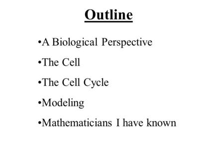 Outline A Biological Perspective The Cell The Cell Cycle Modeling Mathematicians I have known.