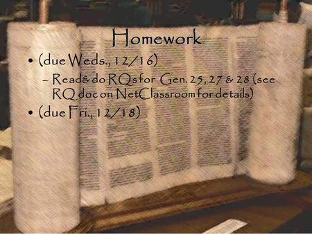 Homework (due Weds., 12/16) –Read& do RQs for Gen. 25, 27 & 28 (see RQ doc on NetClassroom for details) (due Fri., 12/18)