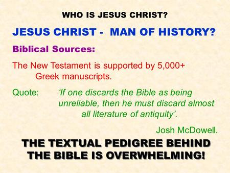 WHO IS JESUS CHRIST? JESUS CHRIST - MAN OF HISTORY? Biblical Sources: The New Testament is supported by 5,000+ Greek manuscripts. Quote:'If one discards.