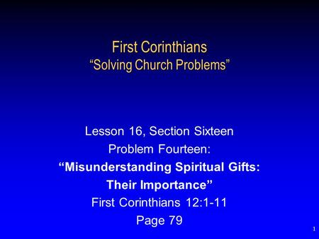 "1 First Corinthians ""Solving Church Problems"" Lesson 16, Section Sixteen Problem Fourteen: ""Misunderstanding Spiritual Gifts: Their Importance"" First Corinthians."