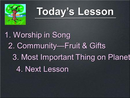 Today's Lesson 3. Most Important Thing on Planet 4. Next Lesson 1. Worship in Song 2. Community—Fruit & Gifts.