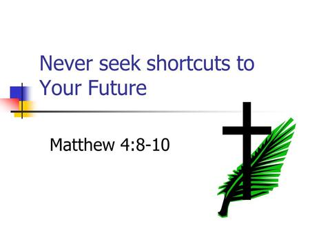 Never seek shortcuts to Your Future Matthew 4:8-10.