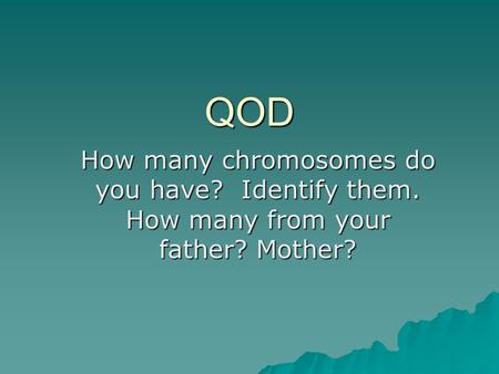 QOD How many chromosomes do you have? Identify them. How many from your father? Mother?