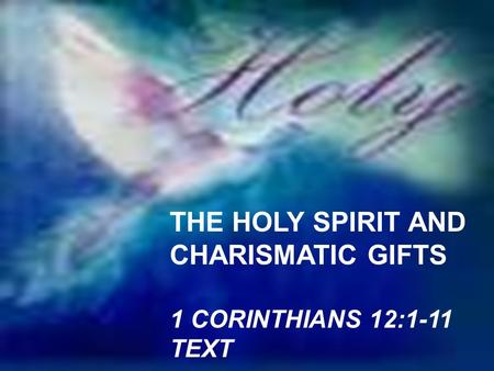 THE HOLY SPIRIT AND CHARISMATIC GIFTS 1 CORINTHIANS 12:1-11 TEXT.