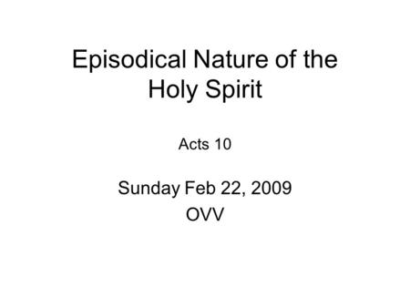 Episodical Nature of the Holy Spirit Acts 10 Sunday Feb 22, 2009 OVV.