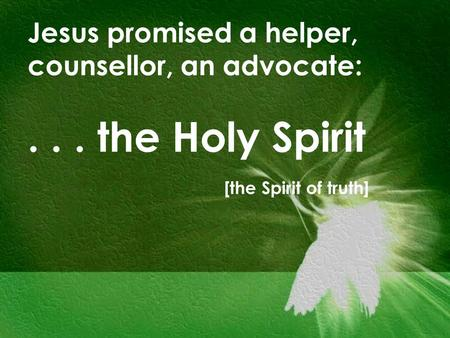 Jesus promised a helper, counsellor, an advocate:... the Holy Spirit [the Spirit of truth]