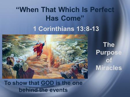 """When That Which Is Perfect Has Come"" 1 Corinthians 13:8-13 The Purpose of Miracles To show that GOD is the one behind the events."