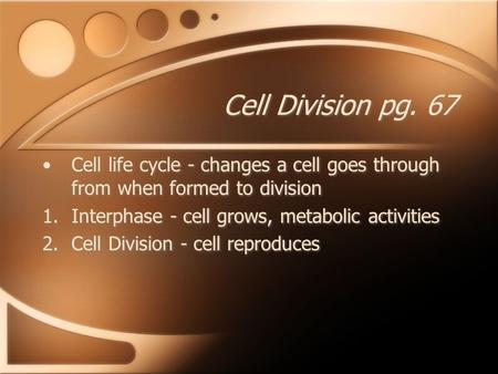 Cell Division pg. 67 Cell life cycle - changes a cell goes through from when formed to division 1.Interphase - cell grows, metabolic activities 2.Cell.