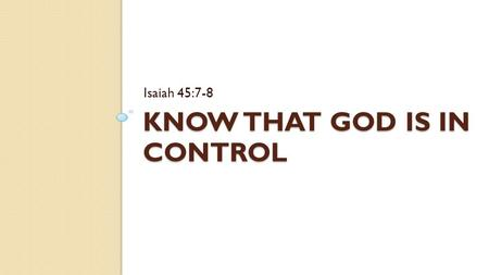 "KNOW THAT GOD IS IN CONTROL Isaiah 45:7-8. Introduction Challenges in our lives Some may ask, ""Where are you Lord?"", ""Do you care?"", ""Are you still there?"""