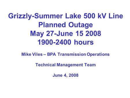 Grizzly-Summer Lake 500 kV Line Planned Outage May 27-June 15 2008 1900-2400 hours Mike Viles – BPA Transmission Operations Technical Management Team June.