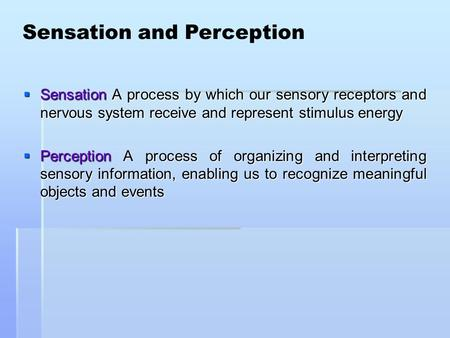  Sensation A process by which our sensory receptors and nervous system receive and represent stimulus energy  Perception A process of organizing and.