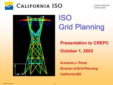 California Independent System Operator 1 GRID PLANNING ISO Grid Planning Presentation to CREPC October 1, 2002 Armando J. Perez Director of Grid Planning.