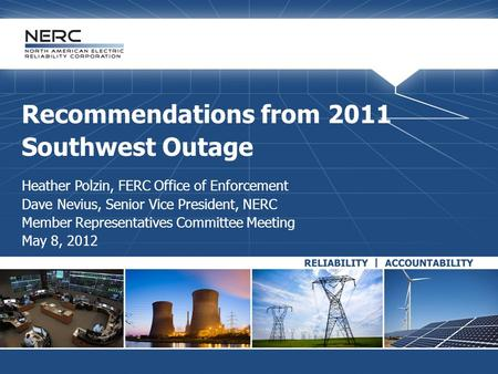 Recommendations from 2011 Southwest Outage Heather Polzin, FERC Office of Enforcement Dave Nevius, Senior Vice President, NERC Member Representatives Committee.