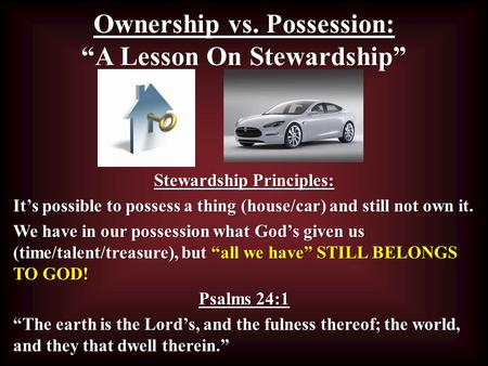 "Ownership vs. Possession: ""A Lesson On Stewardship"" Stewardship Principles: It's possible to possess a thing (house/car) and still not own it. We have."